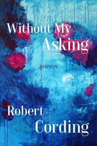 """""""Without My Asking"""" Poems by Robert Cording"""